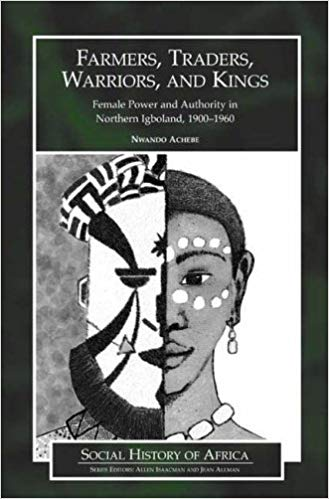 Farmers, Warriors, Traders, and Kings: Female Power and Authority in Northern Igboland by Nwando Achebe