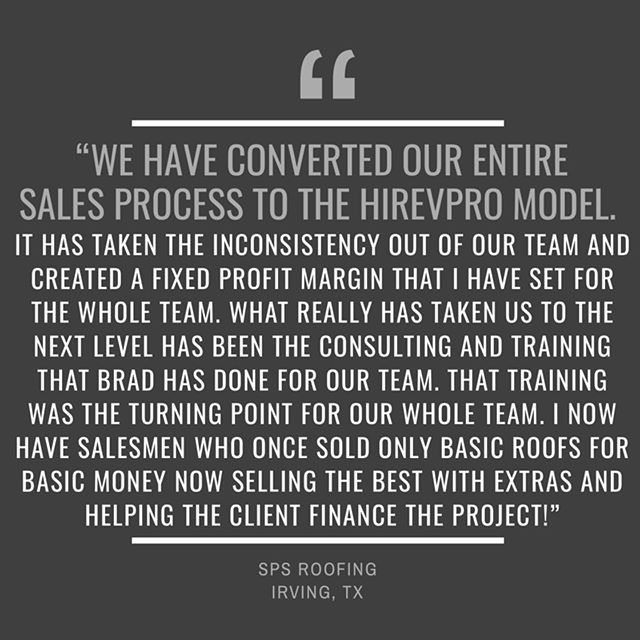"""""""We have converted our entire sales process to the HIRevPro model. It has taken the inconsistency out of our team and created a fixed profit margin that I have set for the whole team. What really has taken us to the next level has been the consulting and training that Brad has done for our team. That training was the turning point for our whole team. I now have salesmen who once sold only basic roofs for basic money now selling the best with extras and helping the client finance the project!"""" — SPS ROOFING, IRVING, TX #hirevpro #elevatethegame #salessimplified . . . . . . . . . #roofingcontractor #roofinglife #roofing #roofingworld #roofer #rooferslife #roofingcontractors #roofingcontractors #revenuestreams #roofingtechnology #cuttingedgetechnology #rooferlife #roofingsales #roofsales #roofingworld #roofingcompany #roofingsolutions #texasroofing #texasroofers #dfwroofing #technologycompany #roofingculture #roofingtech #revenue #roofersofinstagram"""