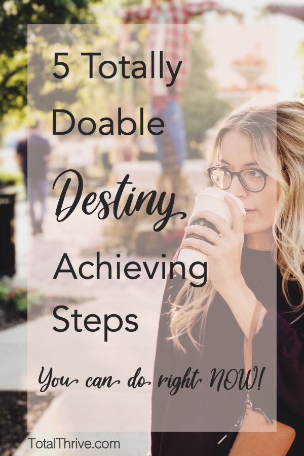 5 Steps you can totally start RIGHT NOW toward your totally awesome destiny, dreams, calling or goals. It's time to GET MOVING, Girl! ~ TotalThrive.com