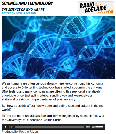 Spoke with  Radio Adelaide  (April 10, 2019) (8 minutes) Listen  here   Topic:  Ancestry testing technology and how we think about who we are