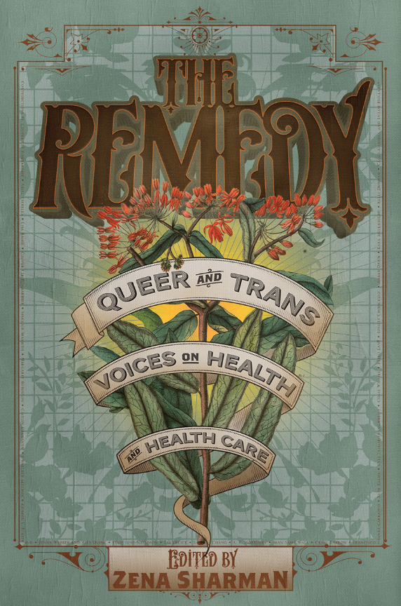 The Remedy - An anthology of stories from queer and trans North Americans and their experiences in healthcare that challenges us to imagine how to build healthy, resilient and thriving LGBTQ communities
