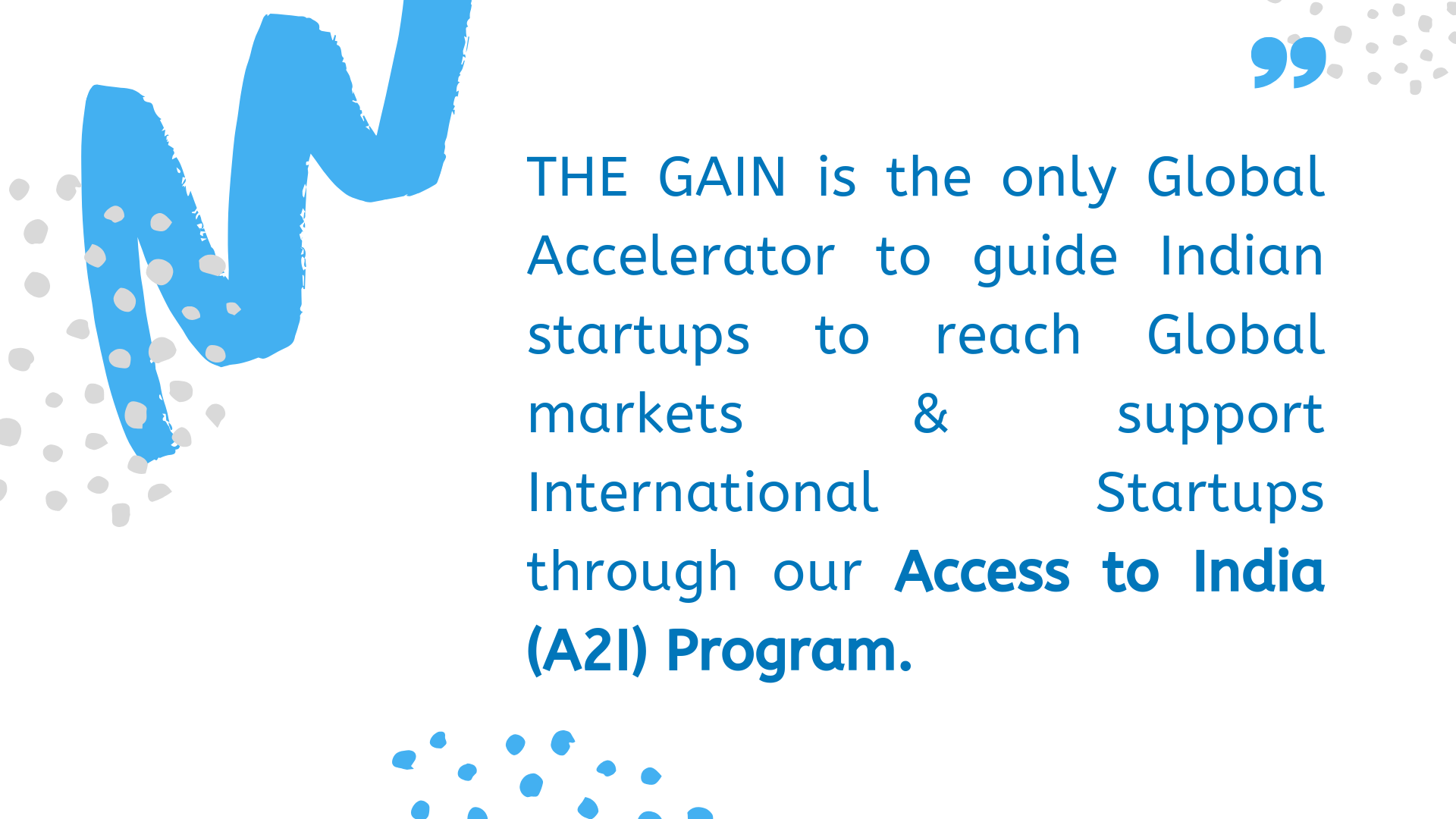THE GAIN is the only Global Accelerator to guide Indian startups to reach Global markets & support International Startups through our Access to India (A2I) Program. (4).png