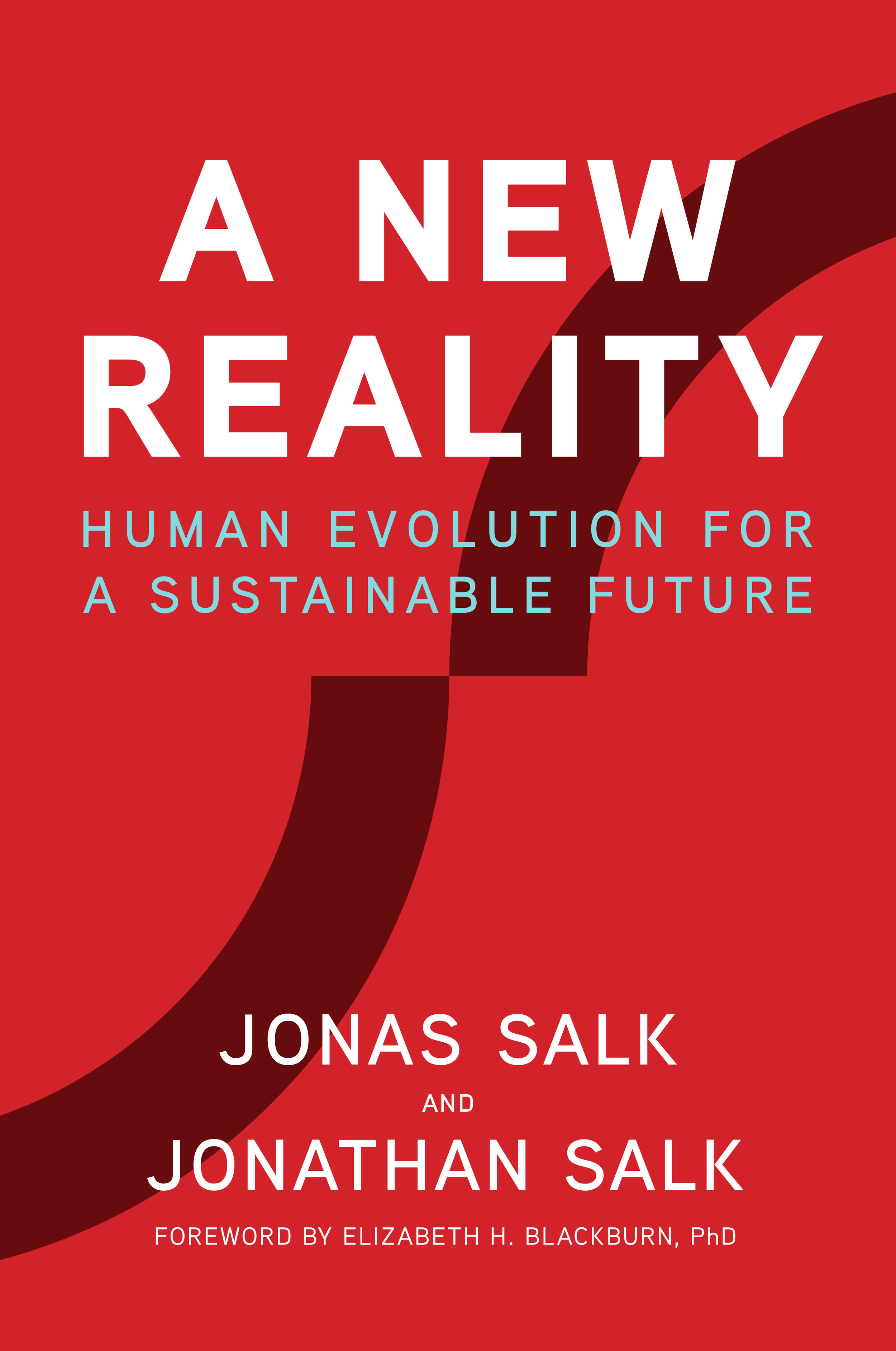 Book cover for A New Reality: Human Evolution for a Sustainable Future, written by Dr. Jonas Salk and Dr. Jonathan Salk with David Dewane. Foreword by Dr. Elizabeth Blackburn.