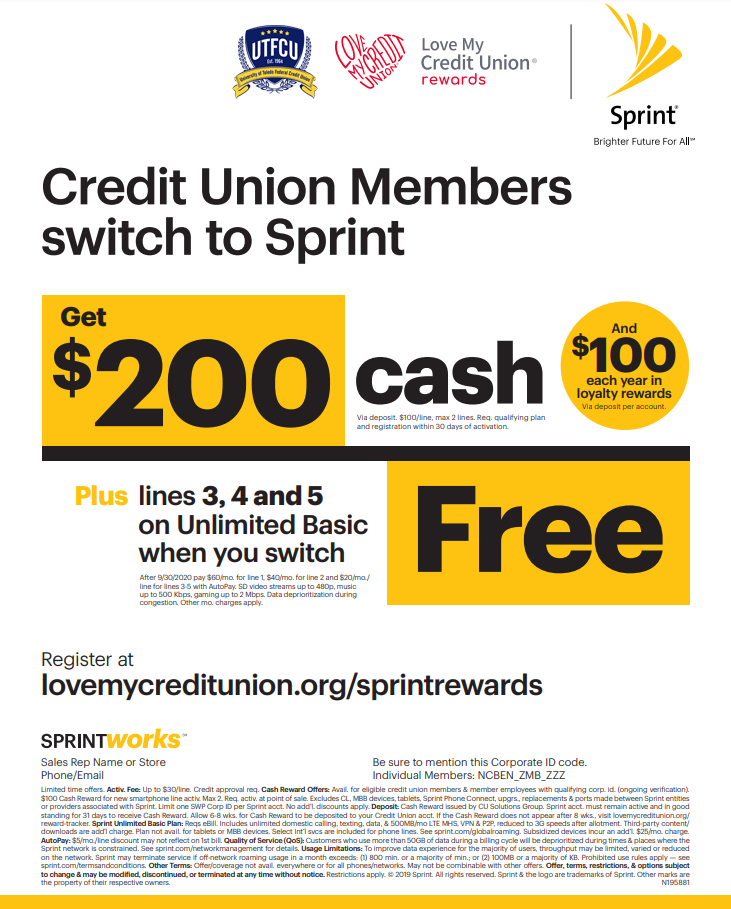 SWITCH TO SPRINT AND EARN $200! - Credit union members get $100 per line in cash rewards for every new line activated with Sprint® (max 2 lines). Plus, lines 3, 4 and 5 on Unlimited basic are free when you switch.Sign up today to enjoy the benefits of credit union membership with Sprint's best Credit Union Member Cash Rewards offer EVER!Add a line to your new or existing Sprint account and mention you're a credit union member.Click Here to registerCash rewards will be directly deposited into your credit union account within six to eight weeks.Already a Sprint customer?Register now to receive a $100 loyalty cash reward every year starting one year after registration.Get Cash RewardsTake advantage of this limited time offer today!
