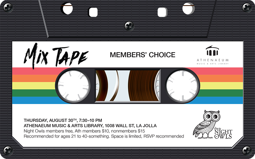 Mix Tape: The Night Owls Members' Choice - Thursday, August 30, 7:30-10 PM 1008 Wall Street, La Jolla, CA 92037Night Owls members: free / Athenaeum members: $10 / Nonmembers: $15Space is limited. Reservations recommended. Recommended for ages 21 to 40-something