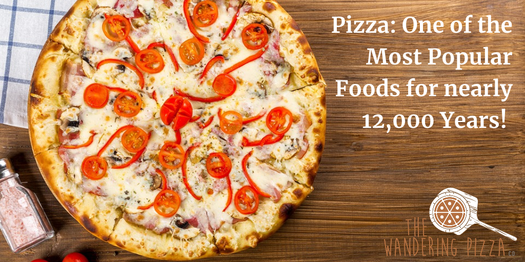 Pizza: One of the Most Popular Foods for nearly 12,000 Years!
