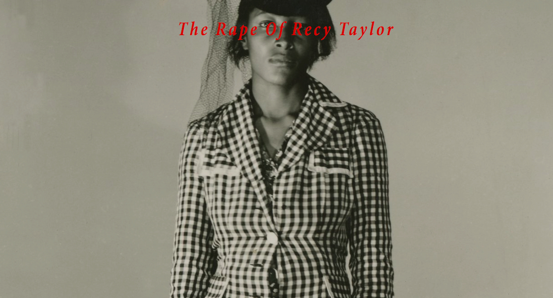 "The rape of recy taylor, FEATURE-LENGTH DOCUMENTARY (2017)   Director: Nancy Buirski; Director of Photography: Rex Miller.   World Premiere at the Venice Film Festival, US Premiere at the NY Film Festival     ""Oprah put it best at the Globes when she asserted that Recy's story, ""was somewhere in Rosa Parks' heart almost 11 years later, when she made the decision to stay seated on that bus in Montgomery, and it's here with every woman who chooses to say, 'Me too.'"""