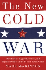 The New Cold War: Revolutions, Rigged Elections, and Pipeline Politics in the Former Soviet Union   Mark A. MacKinnon