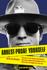 Arrest-Proof Yourself: An Ex-Cop Reveals How Easy It Is for Anyone to Get Arrested, How Even a Single Arrest Could Ruin Your Life, and What to Do If the Police Get in Your Face   Dale C. Carson and Wes Denham