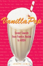 Vanilla Pop: Sweet Sounds from Frankie Avalon to ABBA   Joseph Lanza