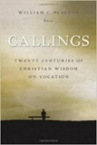 Callings: Twenty Centuries of Christian Wisdom on Vocation , William C. Placher