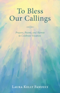 To Bless Our Callings: Prayers, Poems, and Hymns to Celebrate Vocation , Laura Kelly Fanucci