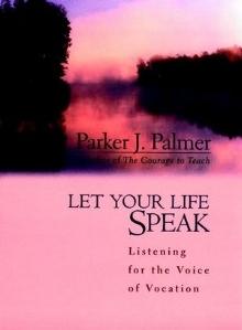 Let Your Life Speak: Listening for the Voice of Vocation , Parker J. Palmer
