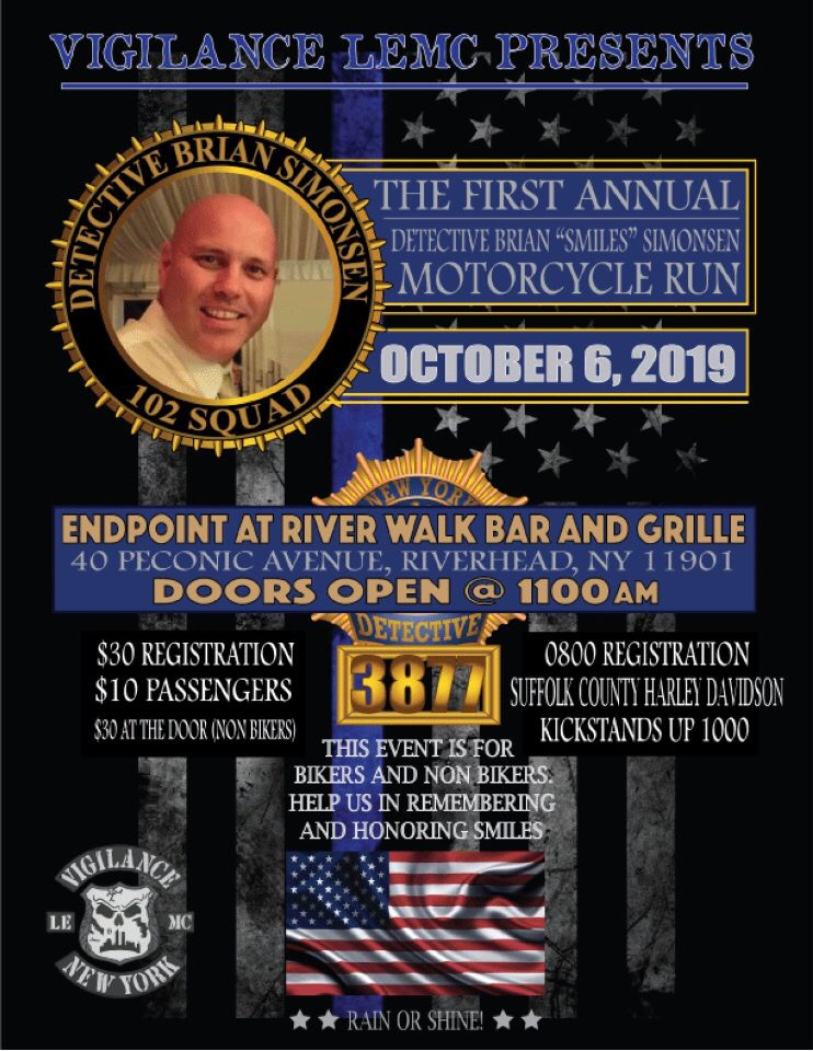 Join Vigilance LEMC in raising money for a scholarship fund in honor of Brian's name which was set up by Brian's wife Leanne. This year's Motorcycle Run and Fundraising Event will take place on October 6th, 2019 ending at the River Walk Bar and Grille located at 40 Peconic Avenue in Riverhead NY. You do not have to wait until October 6thto donate and make a difference. Please give what you can so we can continue to honor Brian for his sacrifice and to always keep his memory alive in our hearts.  8:00am - Registration at Suffolk County Harley located at 4020 Sunrise Hwy, Oakdale NY 11769  10:00am - Kickstands Up  11:00am - Post Ride Fundraiser Begins at River Walk Bar and Grille located at 40 Peconic Av, Riverhead NY 11901