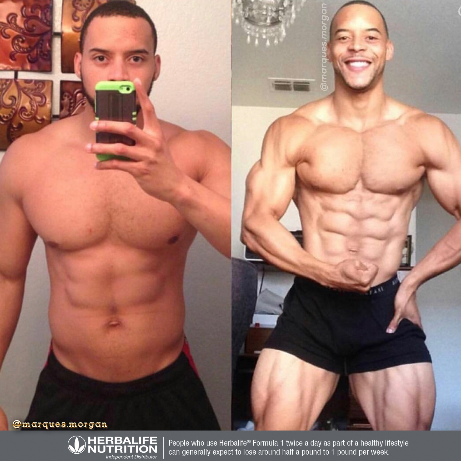 Marques Morgan - Before Herbalife I was an out of shape college athlete who lost the vitality to live my best life. Overweight, tired, and unhealthy I was not headed in the right direction. After Herbalife I lost over 30 lbs, dropped my body fat, and even competed in a natural bodybuilding competition earning my pro card. I regained my energy and and haven't looked back.
