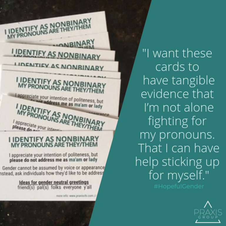 Offered by Praxis: Are you nonbinary and tired of correcting people who misgender you? Are you an ally who knows gender can't be assumed? Order some free #HopefulGender cards (choose from 3 versions) to help have these repetitive and often exhausting conversations: www.praxischi.com/hopeful-gender