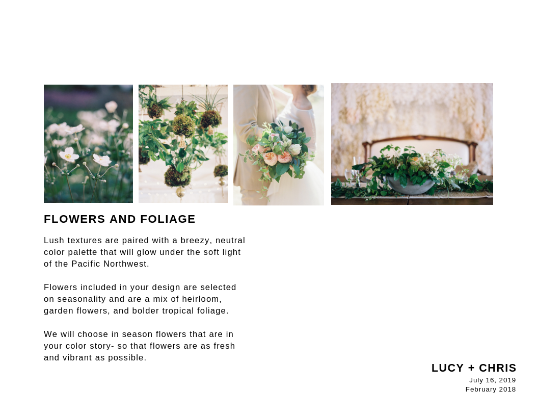 FLOWERS + FOLIAGE - I like to keep creative control over which flowers we use.Obviously, I'll want to show anything the client absolutely LOVES.… but mostly this is just vibey stuff.Unless your client is a horticulturalist, they mostly likely are happy to trust you so long as it's in the same vibe and they get their faves.
