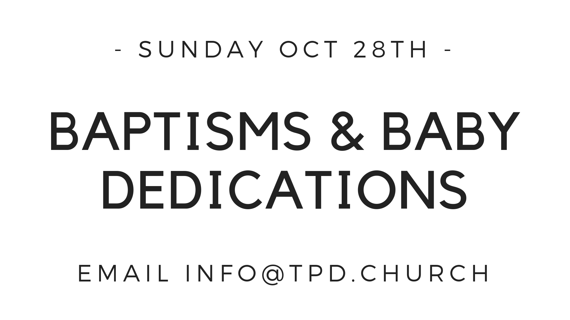 On Sunday Oct. 28, we'll be dedicating more new babies. We'll also have the baptismal set up for any parents who may want to baptize their infants or for any person who is a Christian but has not yet been baptized. If you are interested in either, please email mark@tpd.church.
