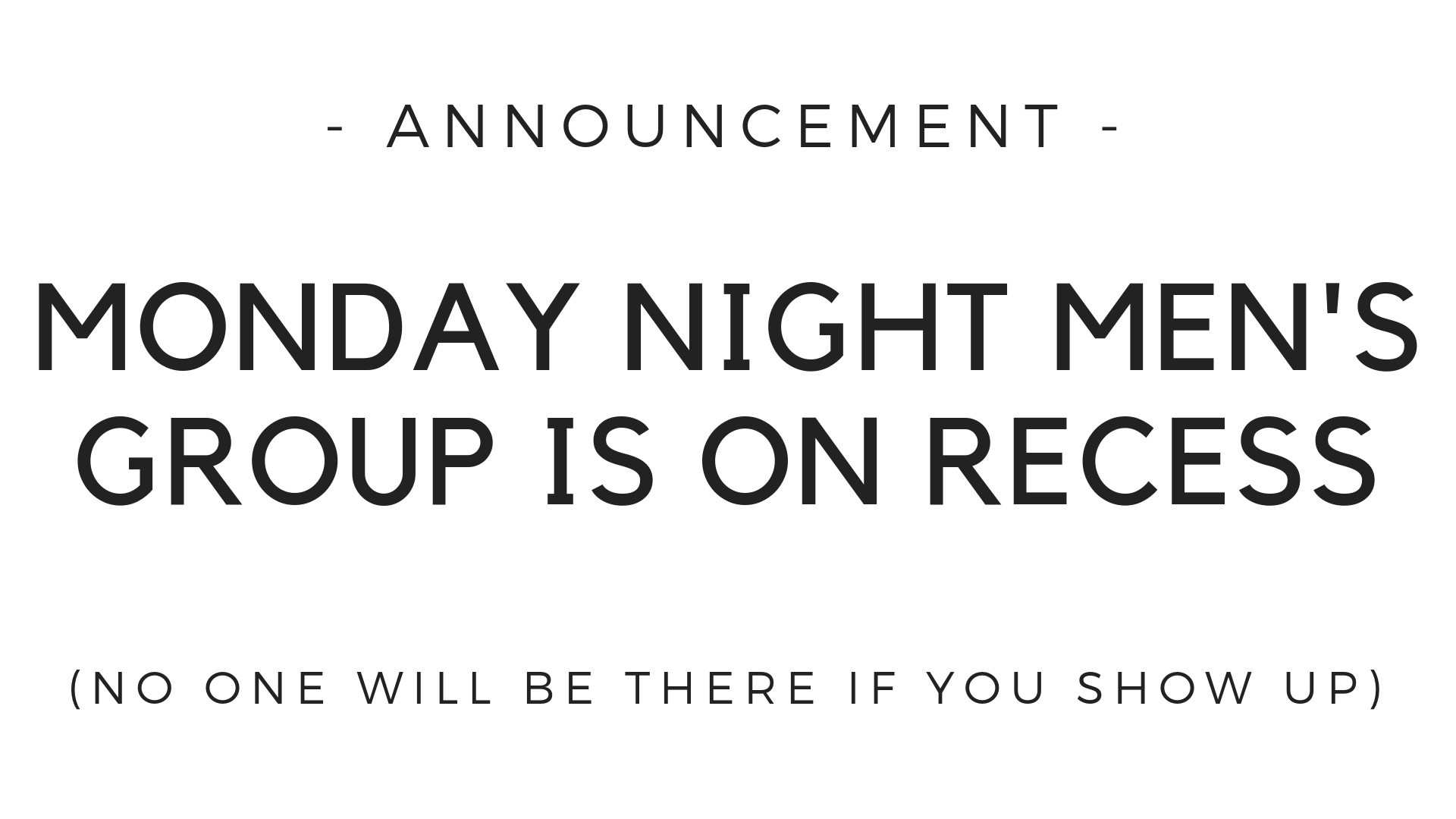 Our men's group had its last meeting of the year this past week. So don't show up this Monday night. The group will resume meeting for early next year.