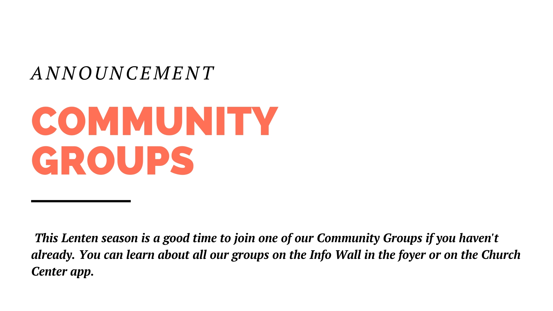 This Sunday will be the first Sunday of the Lenten season, which is a good time to think about joining a Community Group, if you haven't already. Community Groups are a place to be known, to be cared for, to live out faith together. You can learn about all our groups on the Info Wall in the foyer or on the Church Center app.