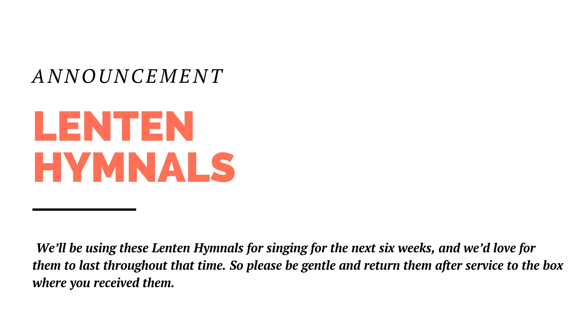 We'll be using our Lenten Hymnals for singing for the next six weeks, and we'd love for them to last throughout that time. So please be gentle and return them after service on Sunday to the box where you received them.