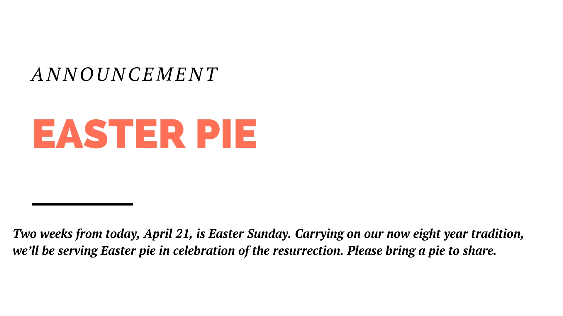 And then, of course, one week from today, April 21, is Easter Sunday. And carrying on our now eight year tradition, we'll be serving Easter pie in celebration of the resurrection. So what we need from you is to bring a pie. A homemade pie, a store bought pie, it's your call.