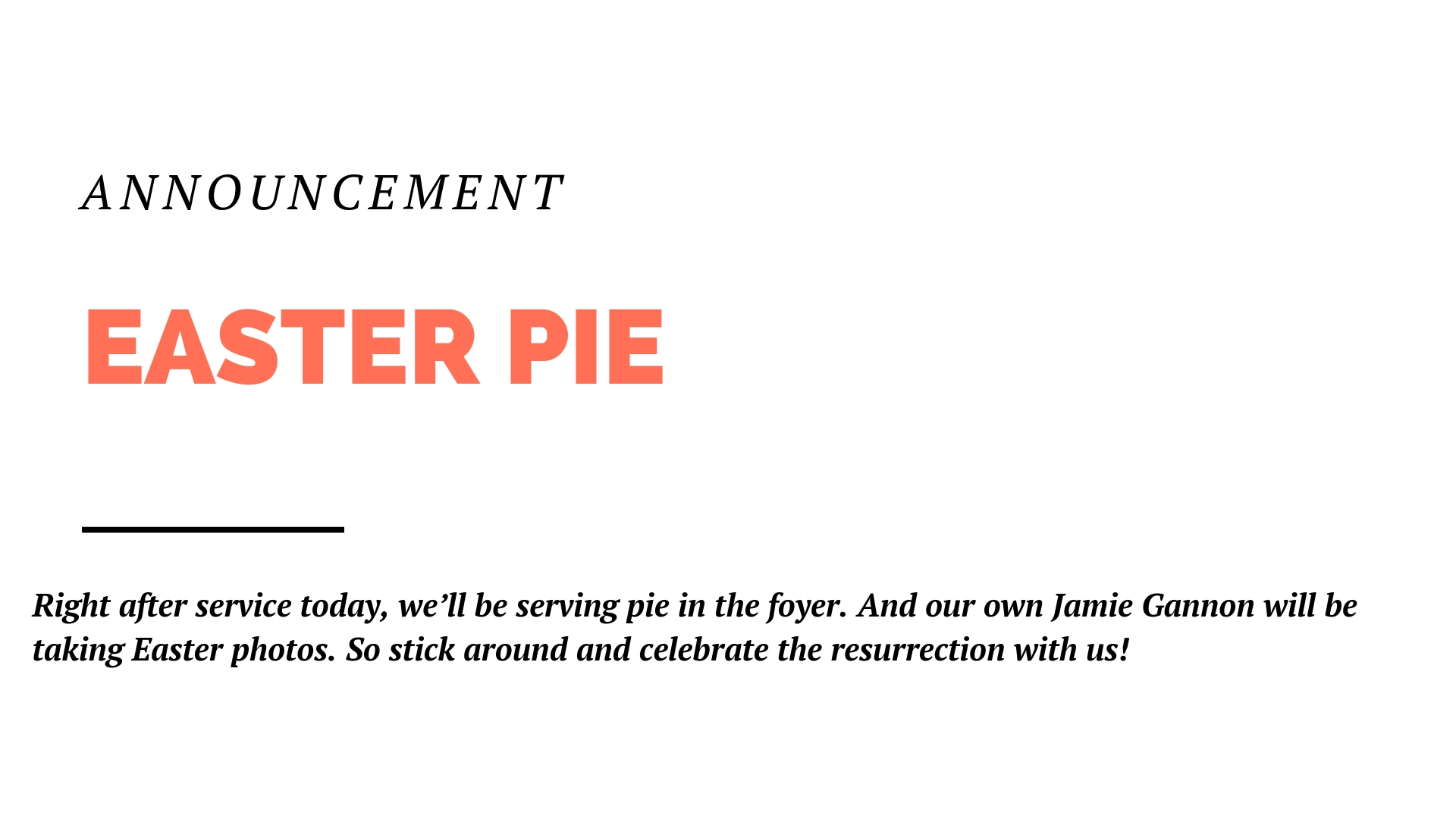 Right after service this Sunday, we'll be serving pie in the foyer. And our own Jamie Gannon will be taking Easter photos. So stick around and celebrate the resurrection with us!