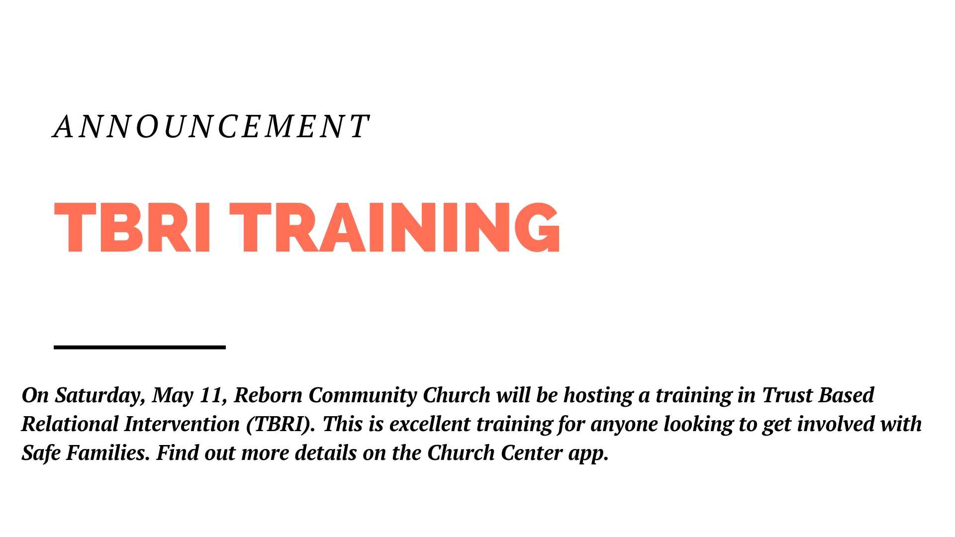 On Saturday, May 11, Reborn Community Church will be hosting a training in Trust Based Relational Intervention (TBRI). This is excellent training for anyone looking to get involved with Safe Families. And we'll have the director of Safe Families joining us during lunch to answer questions. Find out more details on the Church Center app.