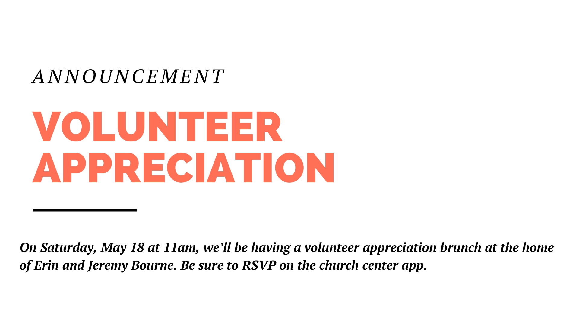 On Saturday, May 18 at 11am, we'll be having a volunteer appreciation brunch at the home of Erin and Jeremy Bourne. If you volunteer in any capacity here at the church, you're invited to come eat and celebrate. No need to bring anything, but be sure to RSVP on the church center app.
