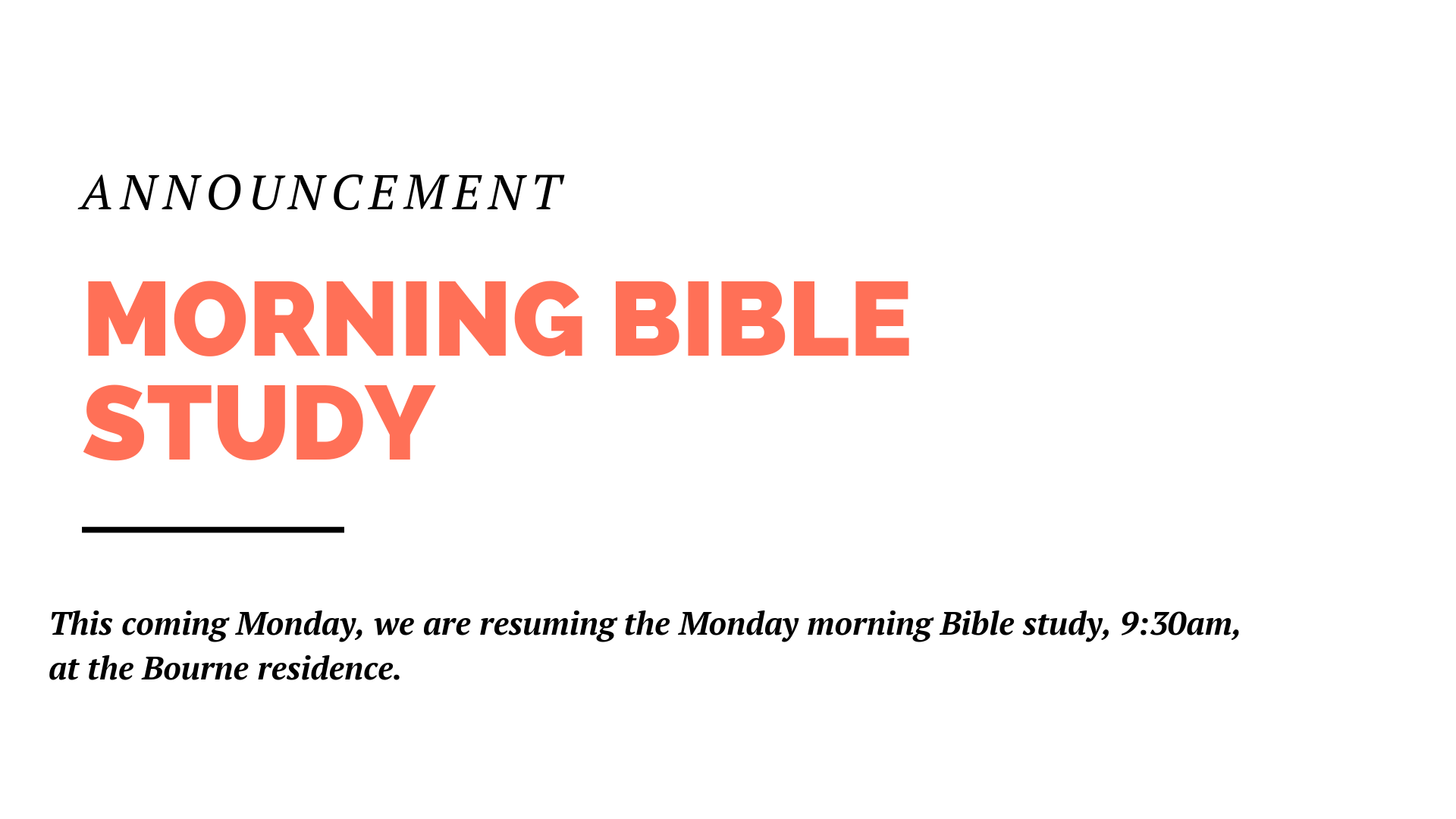 This coming Monday, we are resuming the Monday morning Bible study, 9:30am, at the Bourne residence.