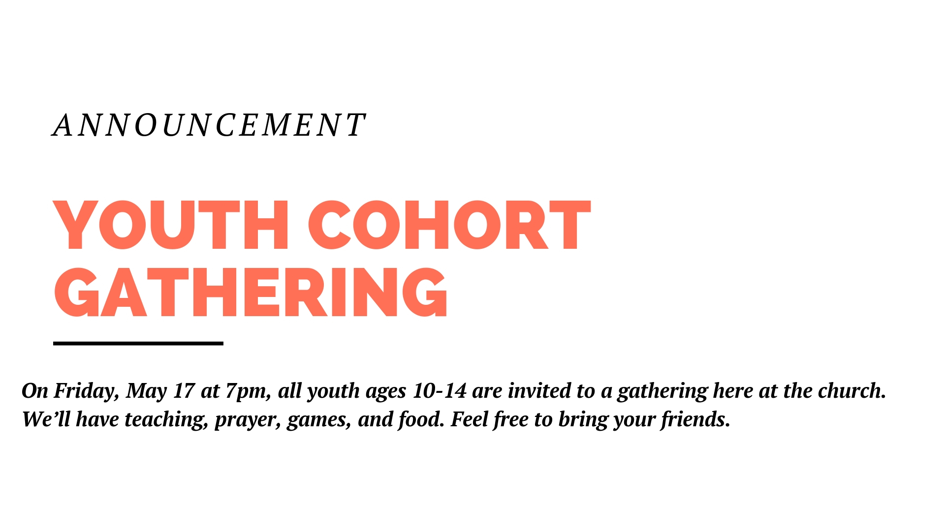 On Friday, May 17 at 7pm, all youth ages 10-14 are invited to a gathering here at the church. We'll have teaching, prayer, games, and food. Feel free to bring your friends.