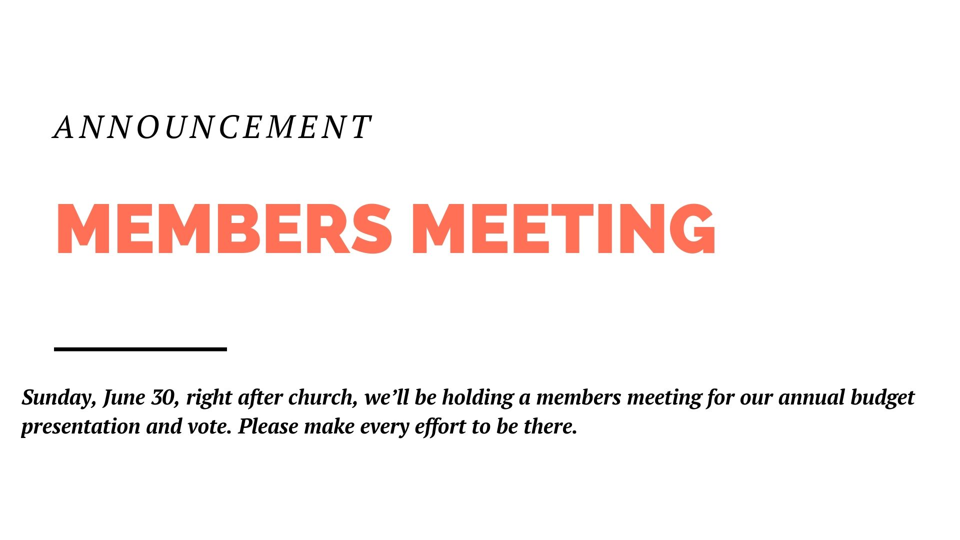 Mark your calendars, Sunday, June 30, right after church, we'll be holding a members meeting for our annual budget presentation and vote. Please make every effort to be there.