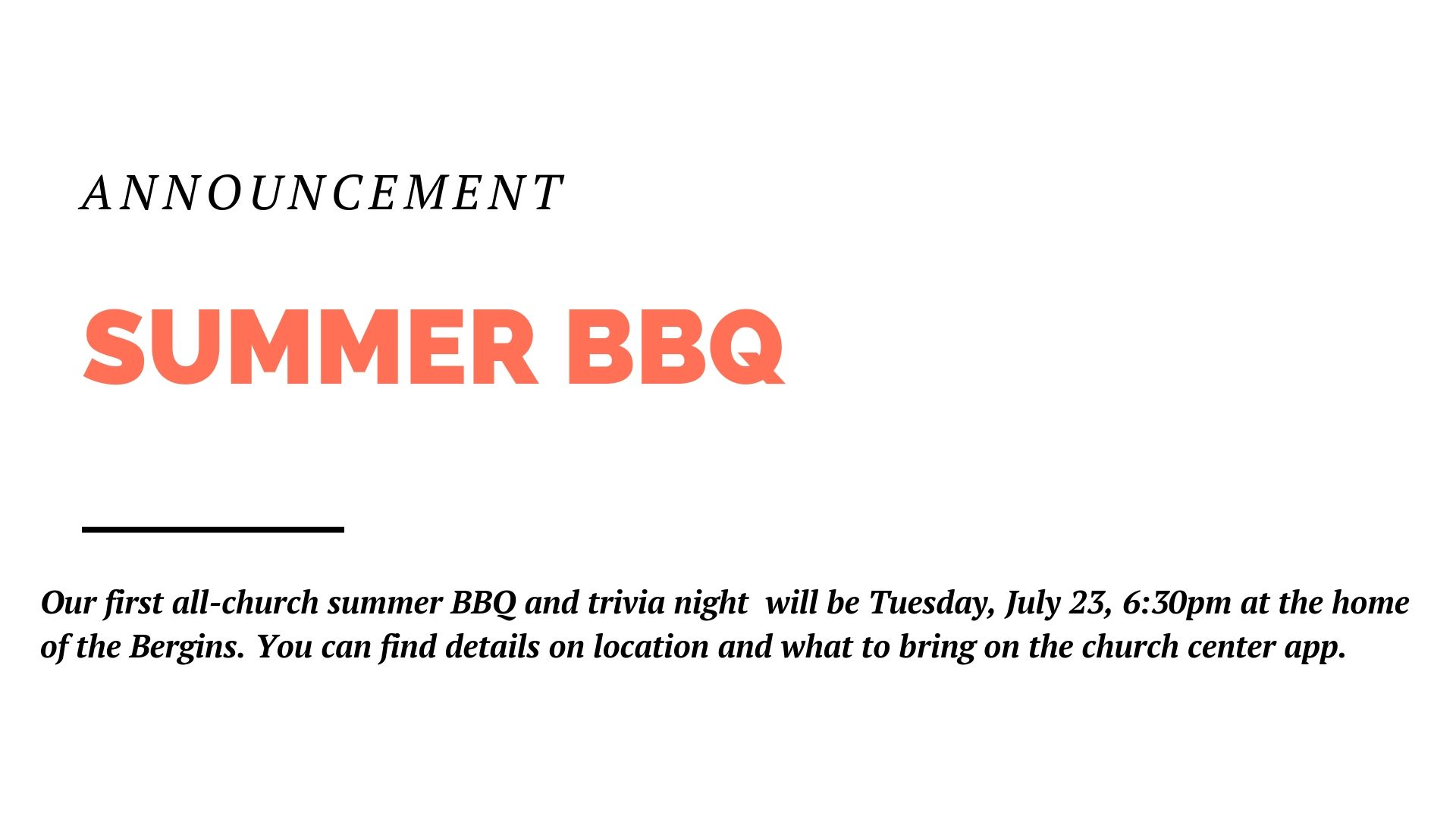 Our first all-church summer BBQ and trivia night will be Tuesday, July 23, 6:30pm at the home of the Bergins. You can find details on location and what to bring on the church center app. And please also RSVP on the church center app so we know how much meat to buy.