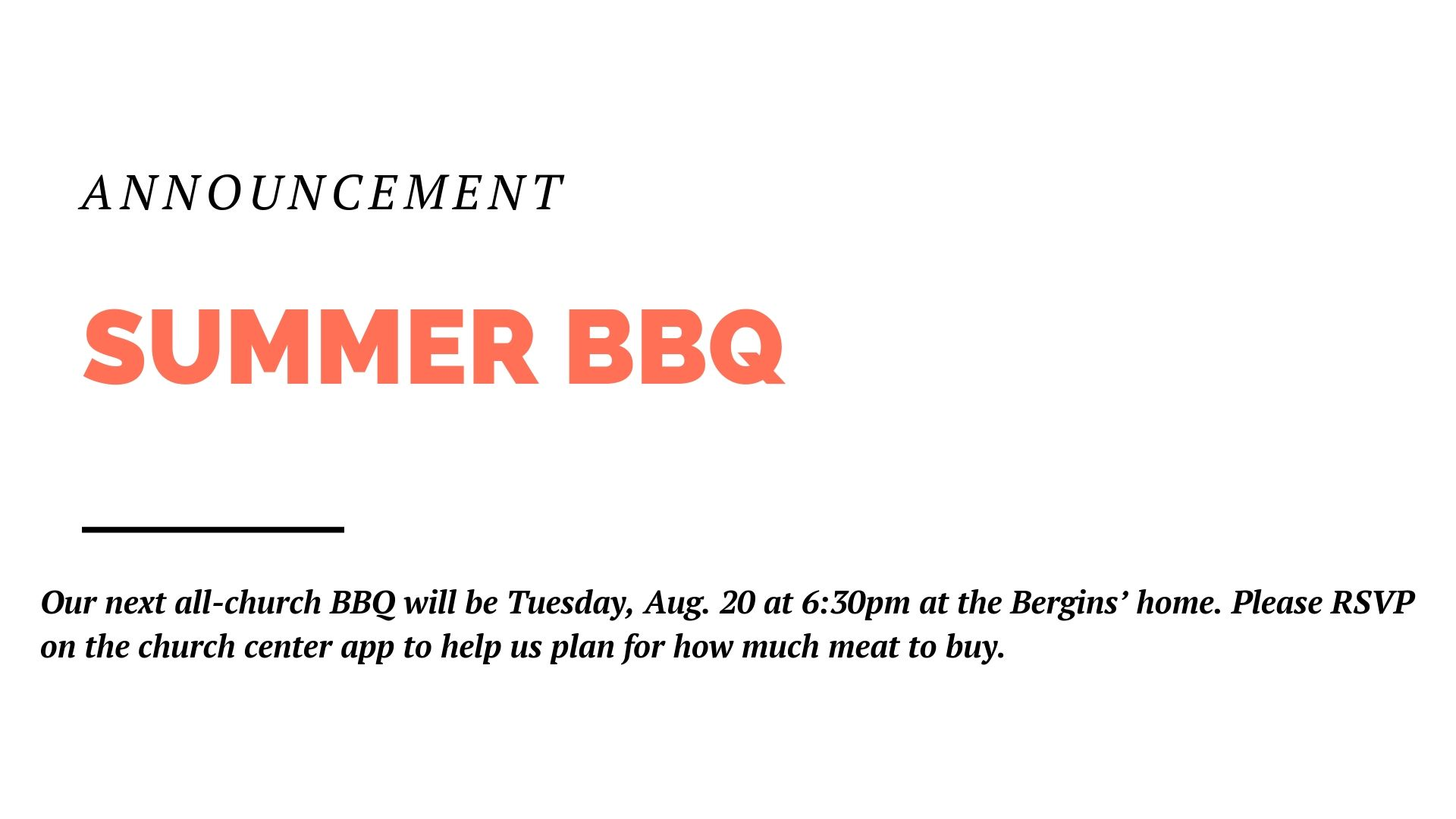 Our next all-church BBQ will be Tuesday, Aug. 20 at 6:30pm at the Bergins' home. Please RSVP on the church center app to help us plan for how much meat to buy.