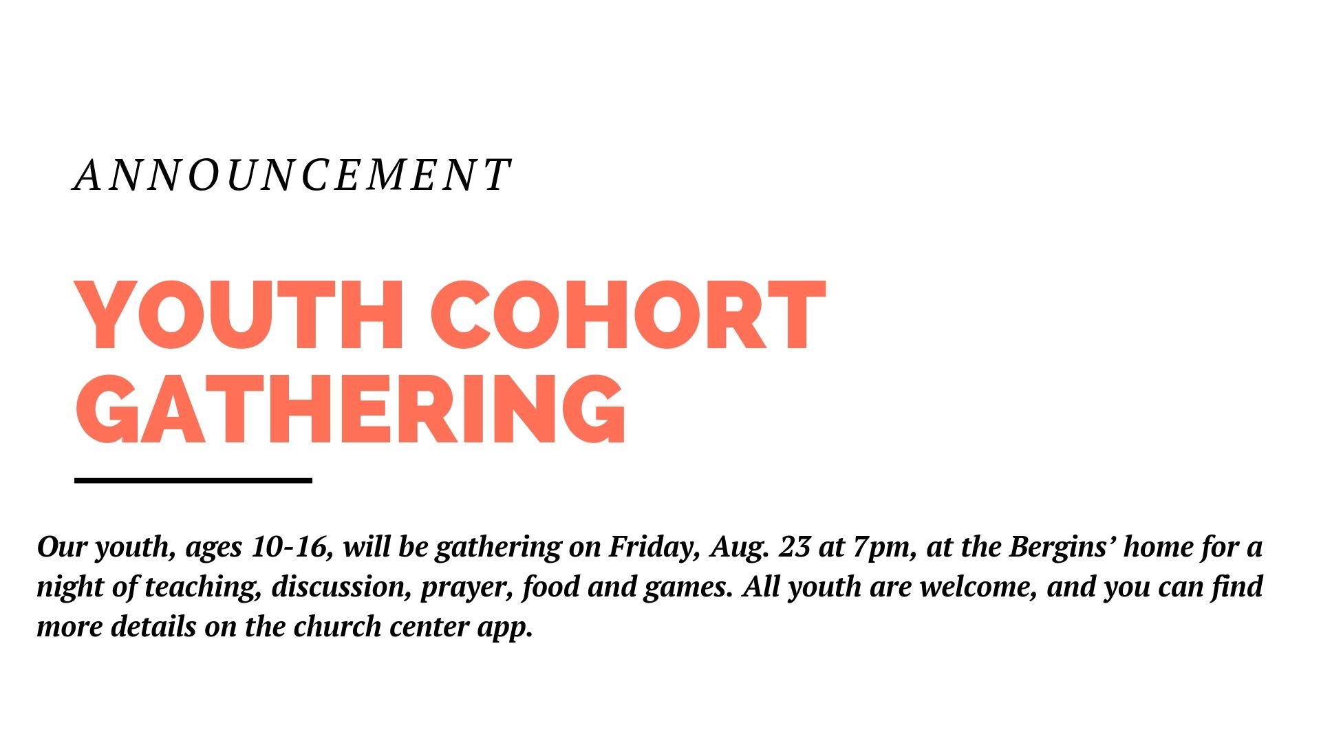 Our youth, ages 10-16, will be gathering on Friday, Aug. 23 at 7pm, at the Bergins' home for a night of teaching, discussion, prayer, food and games. All youth are welcome, and you can find more details on the church center app.