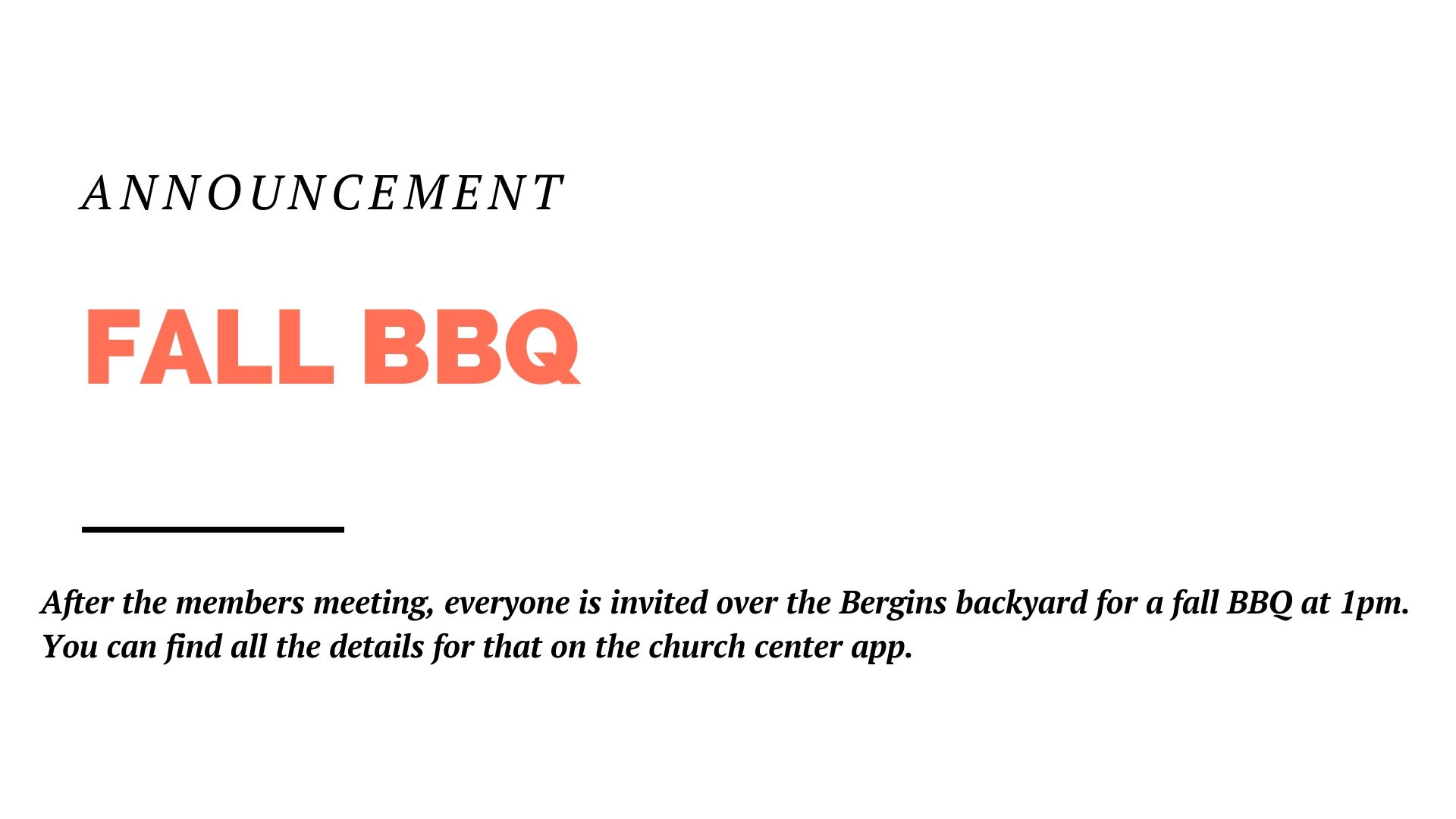After the members meeting, everyone is invited over the Bergins backyard for a fall BBQ at 1pm. You can find all the details for that on the church center app.