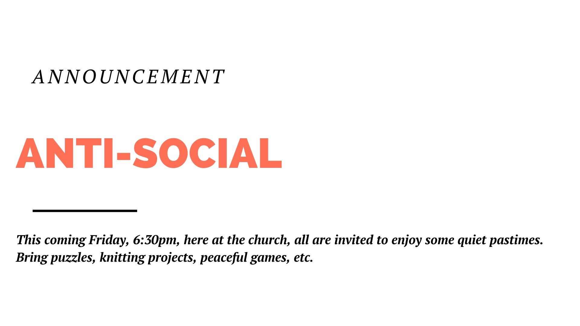 This coming Friday, 6:30pm at the church, all are invited to enjoy some quiet pastimes. Bring puzzles, knitting projects, peaceful games, etc. Come meet some other people who'd rather not go clubbing.