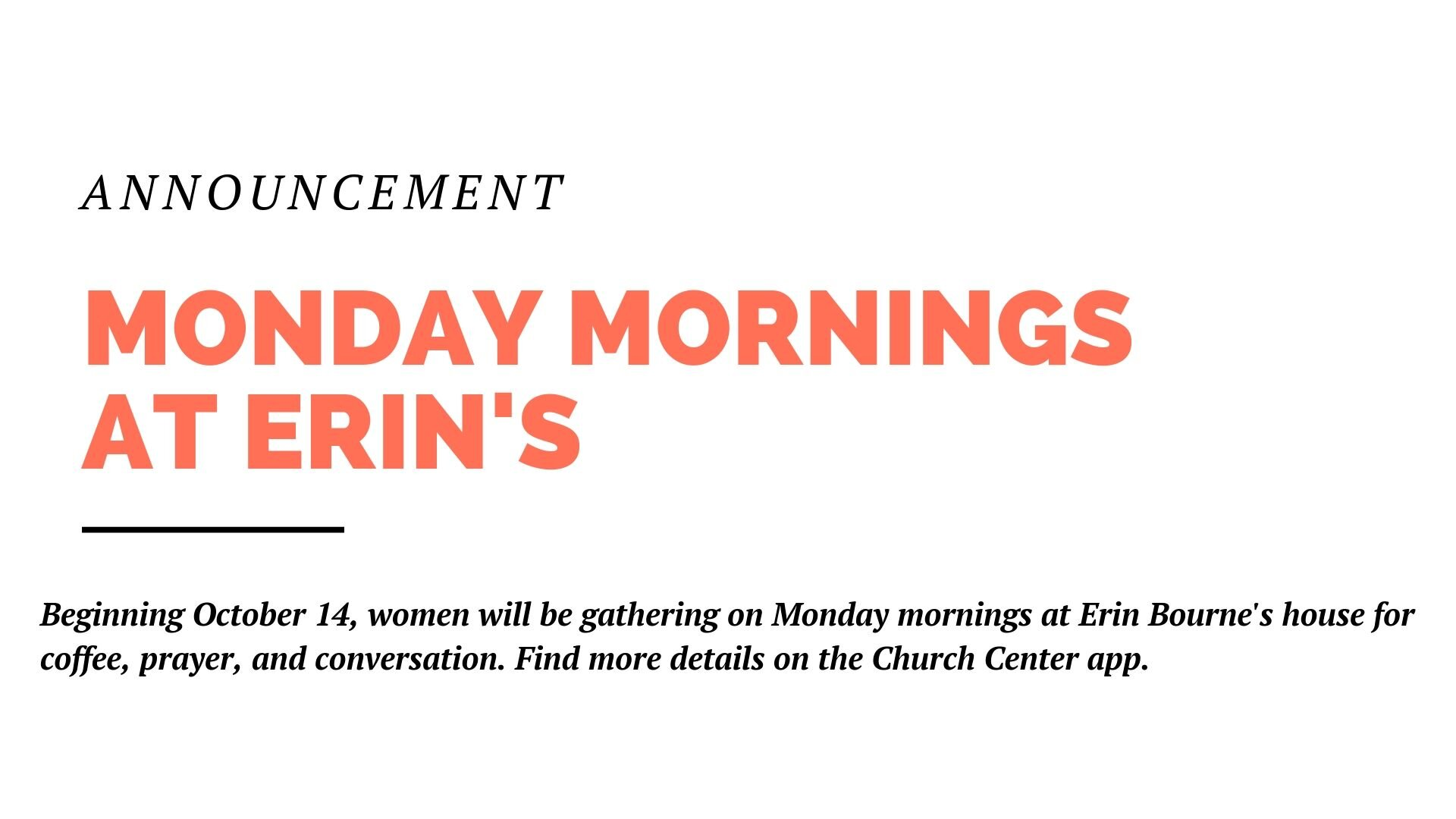 Beginning October 14, women will be gathering on Monday mornings at Erin Bourne's house for coffee, prayer, and conversation. Find more details on the Church Center app.