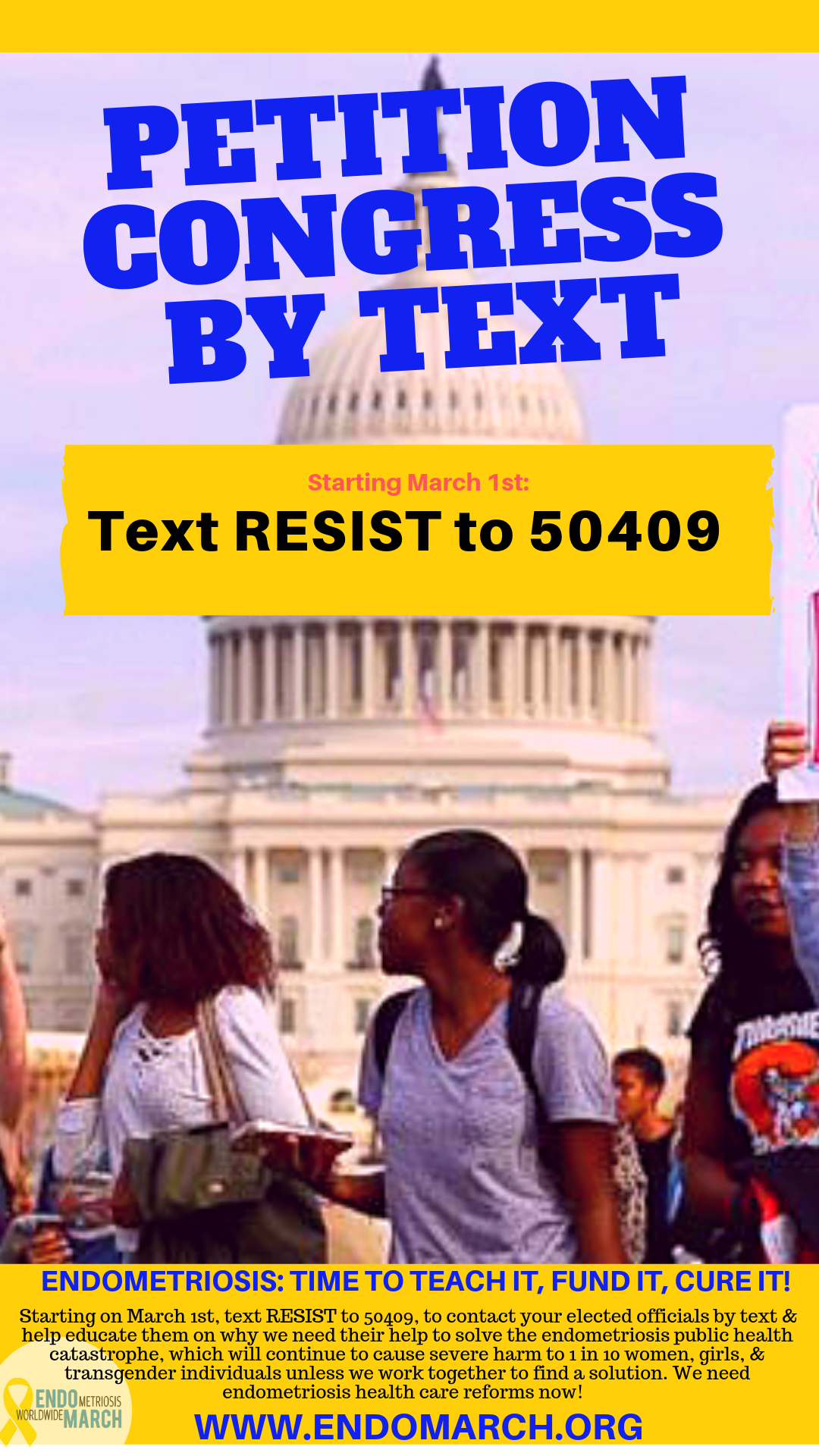 "Text RESIST to 50409 - Text RESIST to 50409 to participate in the first-ever Petition Congress by Text campaign that will allow you to contact your district's U.S. Representative & U.S. Senators on social media or by email, all through a convenient text-based platform. Our messages can include educational information on why we need the help of our nation's legislators to solve the endometriosis public health catastrophe, which will continue to cause severe harm to 1 in 10 women, girls, and transgender individuals, unless we work together to find a solution fast.You can copy and paste the template letter shown below (for emails), or for a shorter message for Twitter and other social media, you could use one of our taglines or those from the endometroisis community, such as the popular ""I am #1in10"" campaign from previous years. Here are a few EndoMarch taglines & hashtags we are using for ENDOMARCH 2019:TAGLINESEndometriosis: Time to teach it, fund it, cure it!  HASHTAGS#endo2020#TeachEndoNow!#endomarch2019#EndoTaskForceNow#EndoHealthReformsNow"
