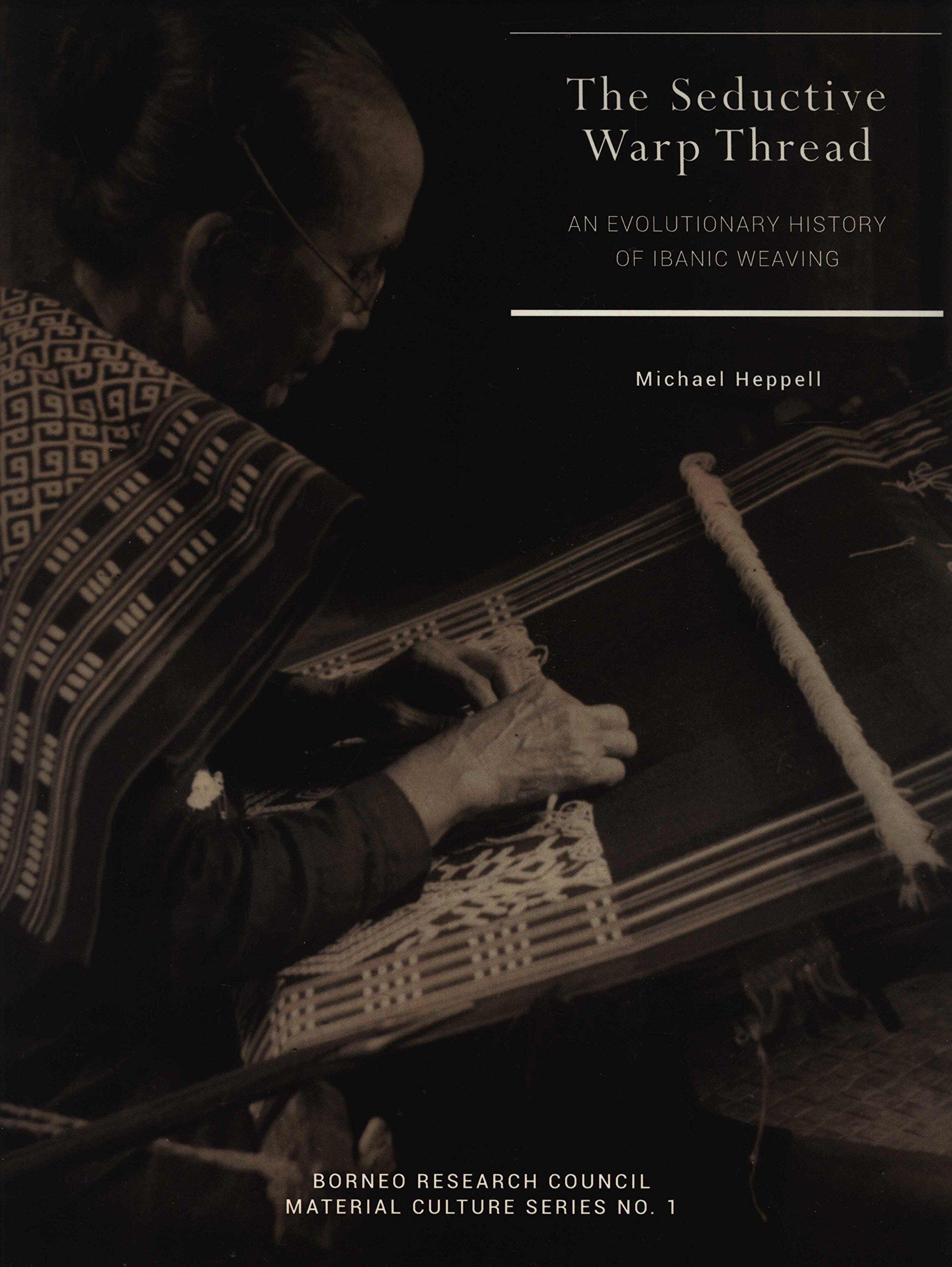 The Seductive Warp Thread: An Evolutionary History of Ibanic Weaving Michael Heppell
