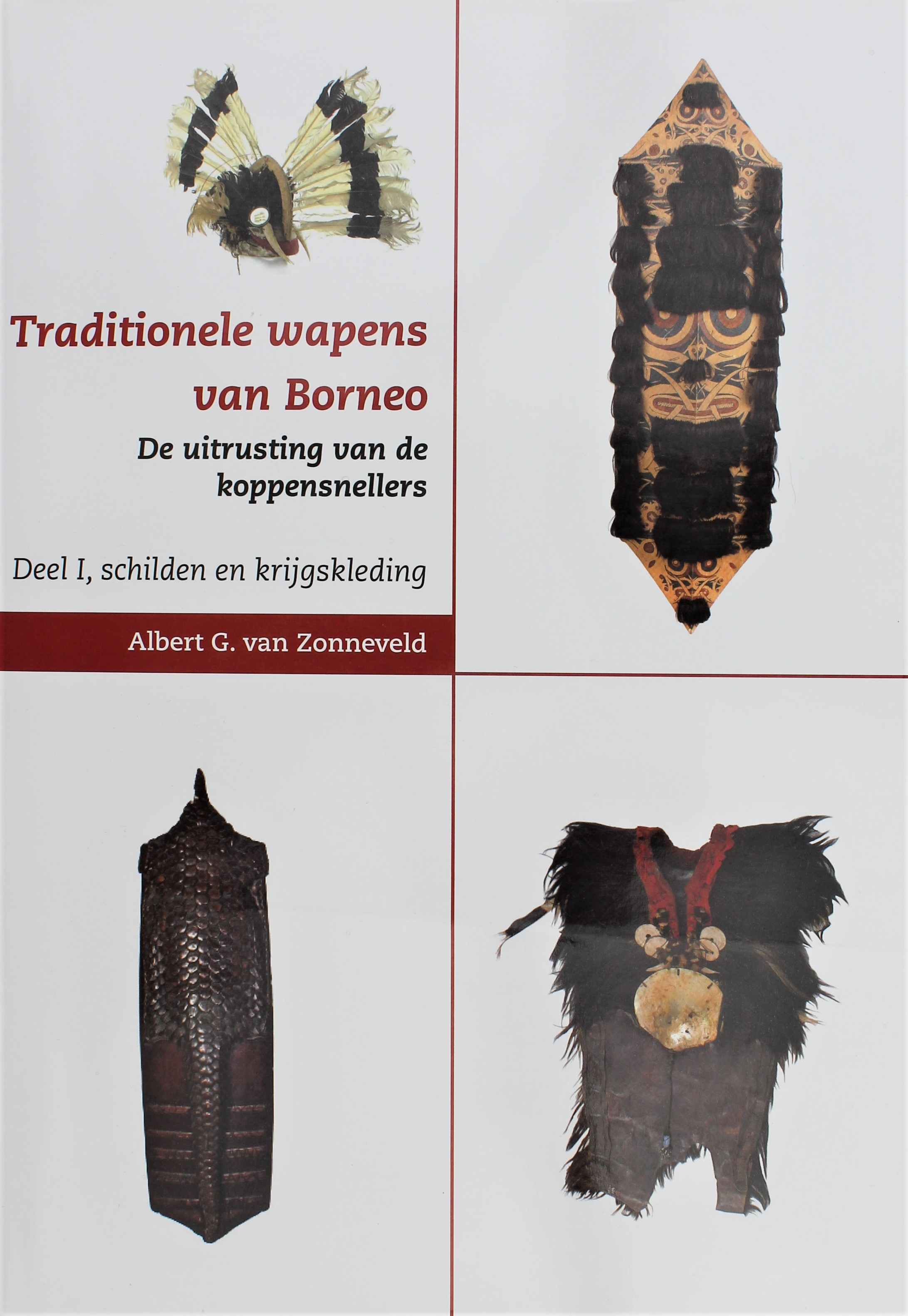 Traditional Weapons of Borneo. The Attire of the Head Hunters. Volume 1: Shields and War Clothes Albert van Zonneveld