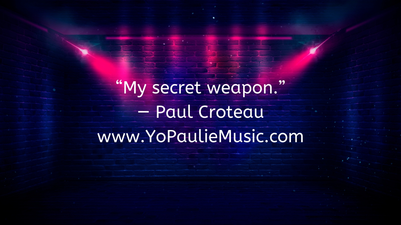 """My secret weapon."" — Paul Croteau www.YoPaulieMusic.com.jpg"