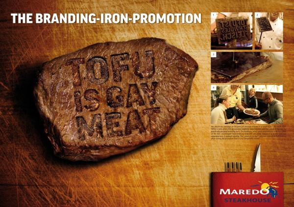 So 'girlie' veganism is perceived to be that in 2012, Scholz & Friends designed an ad which shows a steak branded with the words 'Tofu is gay meat'.  - While it was never actually used in public, they won an Art Directors Club award for it.