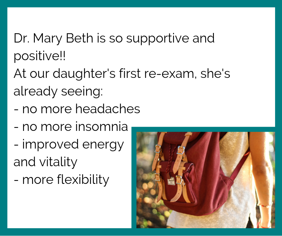 Dr. Mary Beth is so supportive and positive!! At our daughter's first re-exam, she's already seeing_ - no more headaches - no more insomnia - improved energy and vitality - more flexibility.png