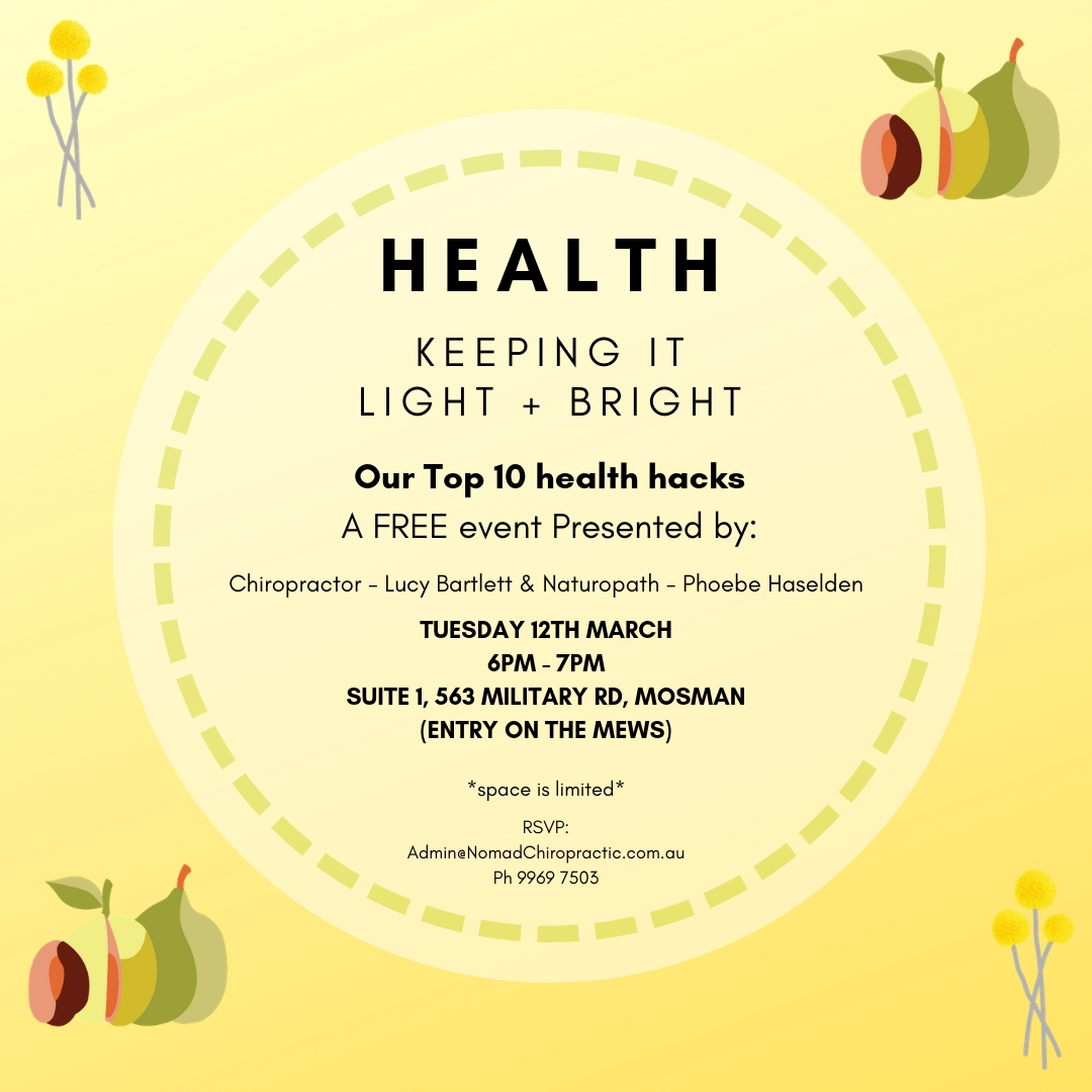An hour of power - walk away with   10 SIMPLE HACKS   to improve your HEALTH and WELLBEING!  As presented by local Mosman   Chiropractor   Lucy Bartlett and   Naturopath   Phoebe Haselden.  Talking all things Spinal Health,     Posture  , Lifestyle & Nutritional Well-Being.  —> Bookings essential as space is limited <—  Email:   Admin@Nomadchiropractic.com.au   Call:   02 9969 7503