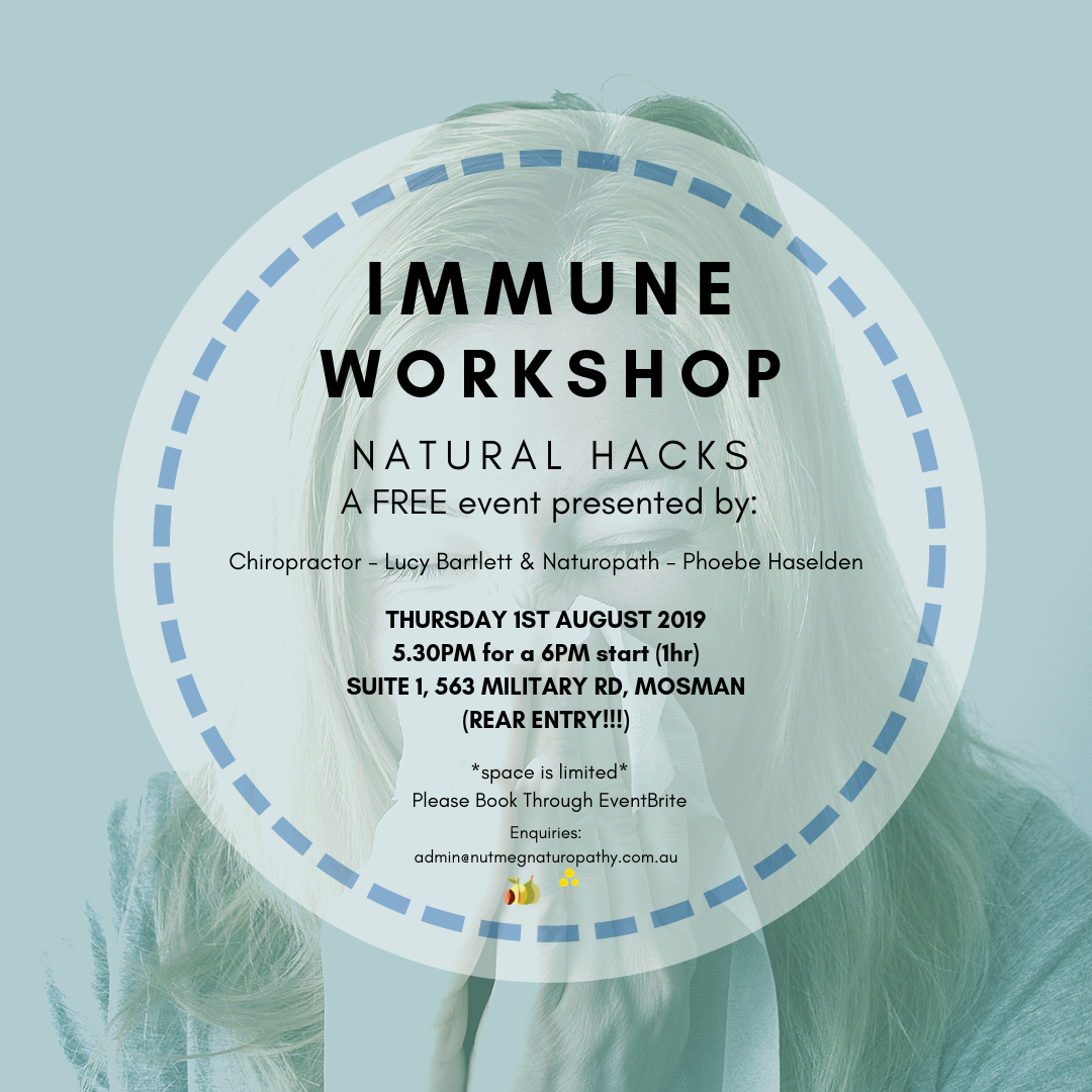 WORKSHOP - IMMUNE HEALTH!    NATURAL HACKS!  It is time for the next Nomad + Nutmeg workshop - get excited!  Lucy from Nomad Chiropractic and Phoebe from Nutmeg Naturopathy will be talking all things IMMUNE HEALTH.  They will be sharing their knowledge and tips regarding what NATURAL STRATEGIES we can be implementing to boost our immune systems coming in to these chilly Winter months!   When:  Thursday 1st August 2019  5.30pm for a 6pm sharp start. (1hr max)   Where:  The Nomad Chiro and Nutmeg Naturopathy Office:  Suite 1, 563 Military Rd Mosman 2088  Note --> REAR entry. Find The Penny Royal Cafe and our door is to the left.   Cost:  FREE!  There will be oh so healthy, immune-boosting and delicious nibbles provided by delightful Kate Levins from Nourishing Club - need we say more?   Getting here:    Bus:  2min walk from the Spit Junction Bus Stop (Incl the B Line)   Parking:  is available on Vista St, surrounding streets and in the Vista St parking station (2 hrs free).  ** Please make your booking through—>   EventBrite   ** <—Click the link!  We do have a limited number of seats available, so please grab a ticket for you and a mate at ...... First in best dressed!  Have an enquiry? Drop us an email at:    Admin@NutmegNaturopathy.com.au    Looking forward to seeing you there!  In Health,  Lucy & Phoebe