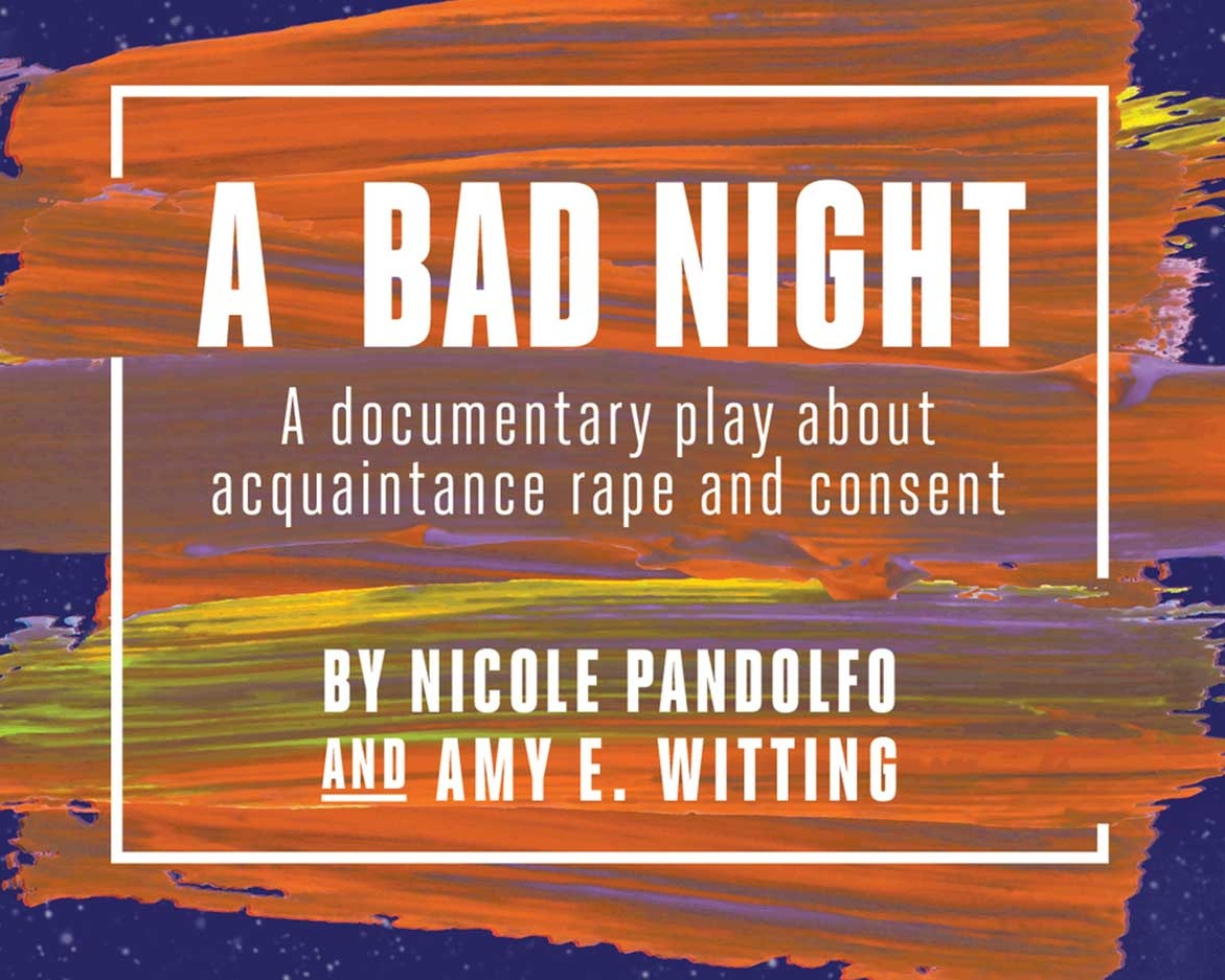 A Bad Night - Playwrights Nicole Pandolfo and Amy E. Witting paired a reading of their documentary play about acquaintance rape and consent, A Bad Night, with an expert talkback on prevention and Justice.Learn more