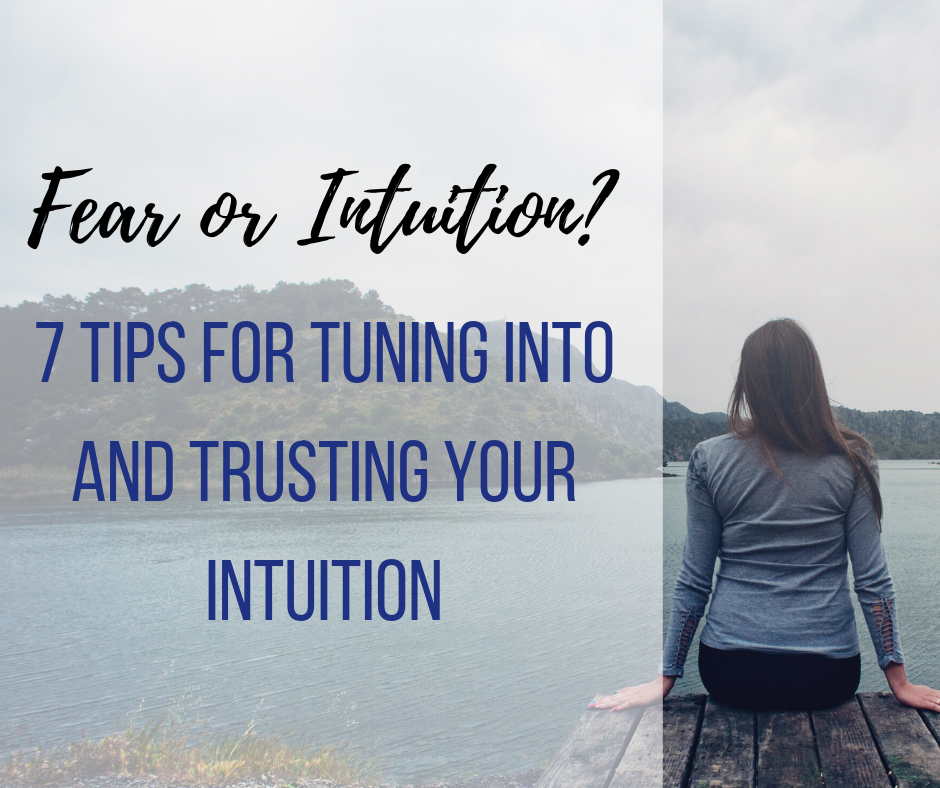 Fear or Intuition? 7 Tips for Tuning into and Trusting your Intuition