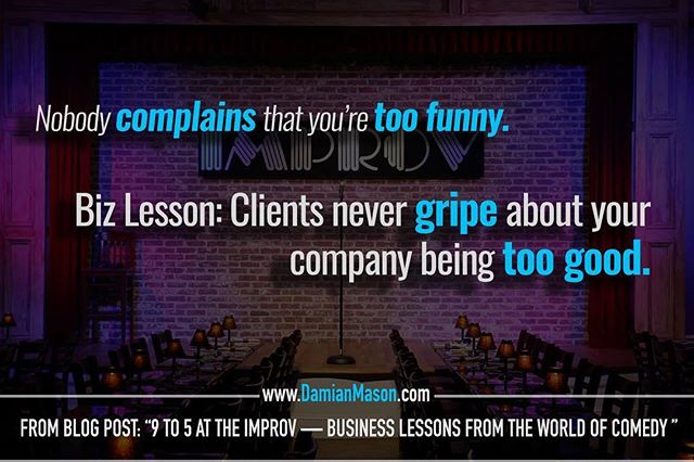 "Nobody complains that you're too funny.  Biz Lesson: Clients never gripe about your company being too good. - From Damian's blog post: ""9-5 at the Improv - Business Lessons from the World of Comedy"" Read the full blog article here: https://goo.gl/teWoXE #DamianMasonBlog #DamianMason #KeynoteSpeaker #ProfessionalSpeaker #Improv #Comedy #Business"