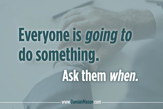 Everyone is going to do something. Ask them WHEN. #Spring #Motivation #DoSomething #TheTimeIsNow